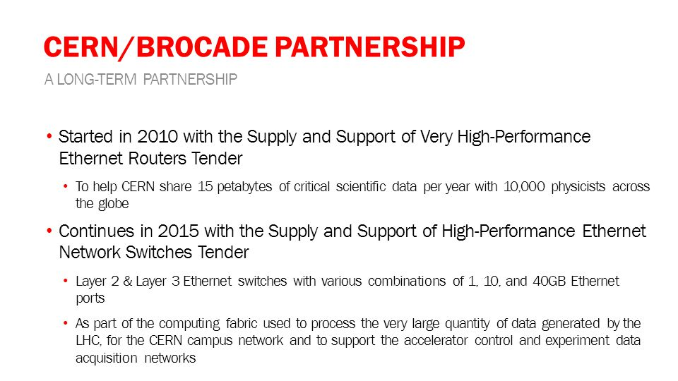 CERN/BROCADE PARTNERSHIP Started in 2010 with the Supply and Support of Very High-Performance Ethernet Routers Tender To help CERN share 15 petabytes of critical scientific data per year with 10,000 physicists across the globe Continues in 2015 with the Supply and Support of High-Performance Ethernet Network Switches Tender Layer 2 & Layer 3 Ethernet switches with various combinations of 1, 10, and 40GB Ethernet ports As part of the computing fabric used to process the very large quantity of data generated by the LHC, for the CERN campus network and to support the accelerator control and experiment data acquisition networks A LONG-TERM PARTNERSHIP