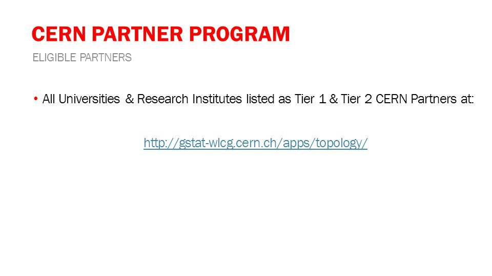 CERN PARTNER PROGRAM All Universities & Research Institutes listed as Tier 1 & Tier 2 CERN Partners at: http://gstat-wlcg.cern.ch/apps/topology/ ELIGIBLE PARTNERS