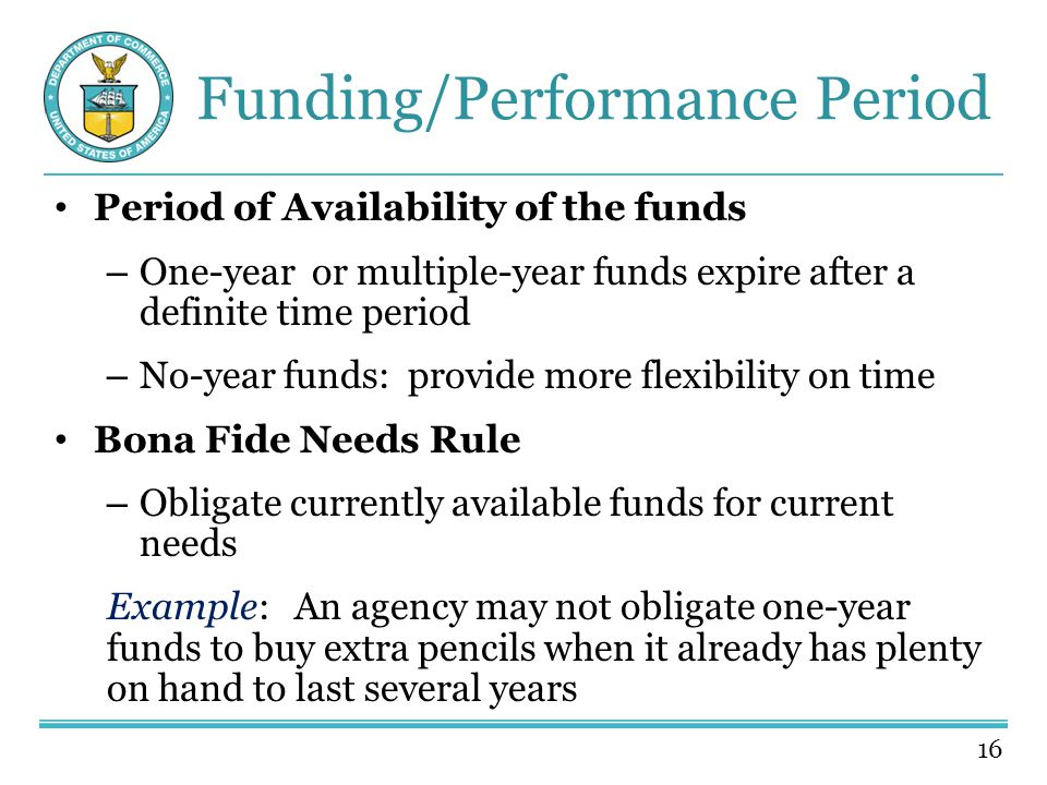 16 Funding/Performance Period Period of Availability of the funds – One-year or multiple-year funds expire after a definite time period – No-year funds: provide more flexibility on time Bona Fide Needs Rule – Obligate currently available funds for current needs Example: An agency may not obligate one-year funds to buy extra pencils when it already has plenty on hand to last several years