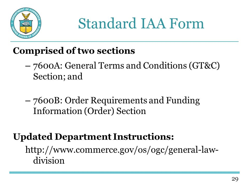 29 Standard IAA Form Comprised of two sections – 7600A: General Terms and Conditions (GT&C) Section; and – 7600B: Order Requirements and Funding Information (Order) Section Updated Department Instructions: http://www.commerce.gov/os/ogc/general-law- division