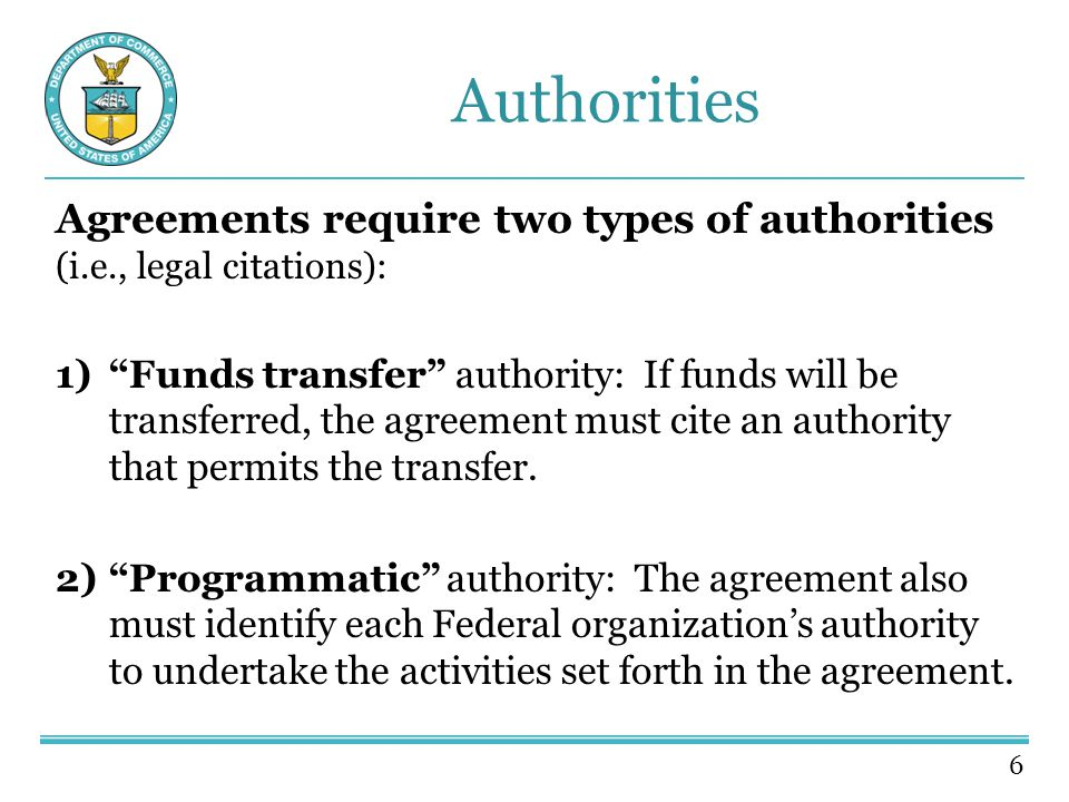 6 Authorities Agreements require two types of authorities (i.e., legal citations): 1) Funds transfer authority: If funds will be transferred, the agreement must cite an authority that permits the transfer.