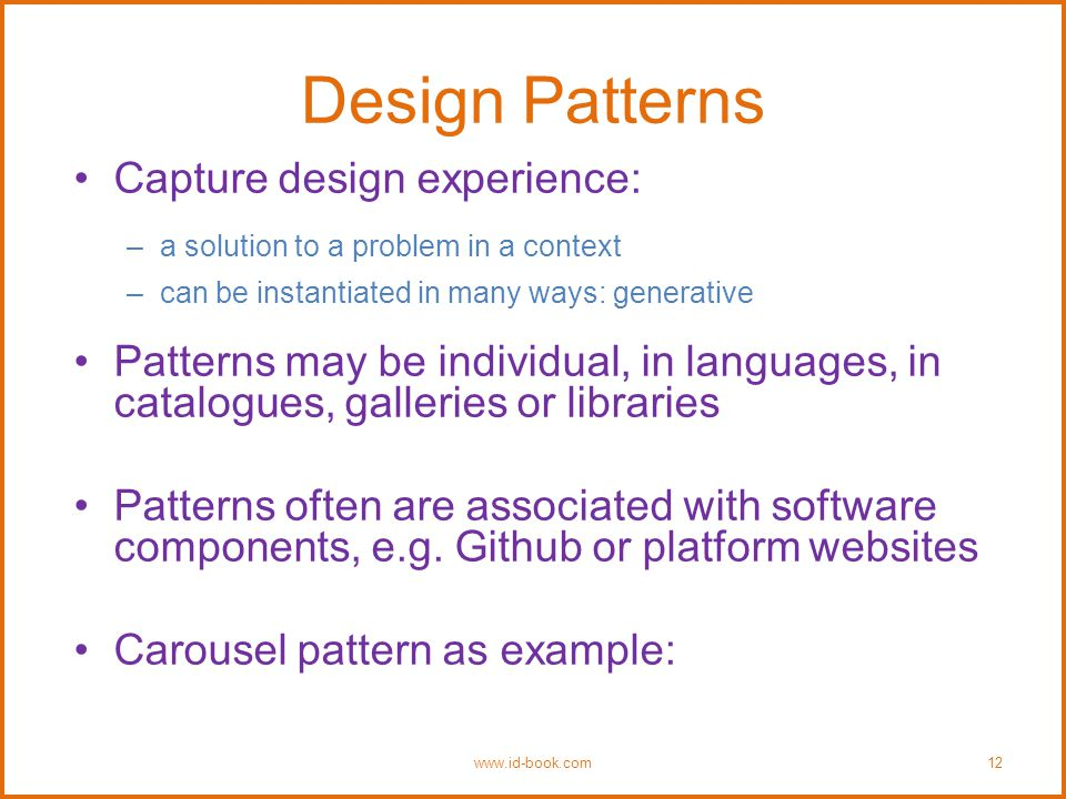 Design Patterns Capture design experience: –a solution to a problem in a context –can be instantiated in many ways: generative Patterns may be individual, in languages, in catalogues, galleries or libraries Patterns often are associated with software components, e.g.