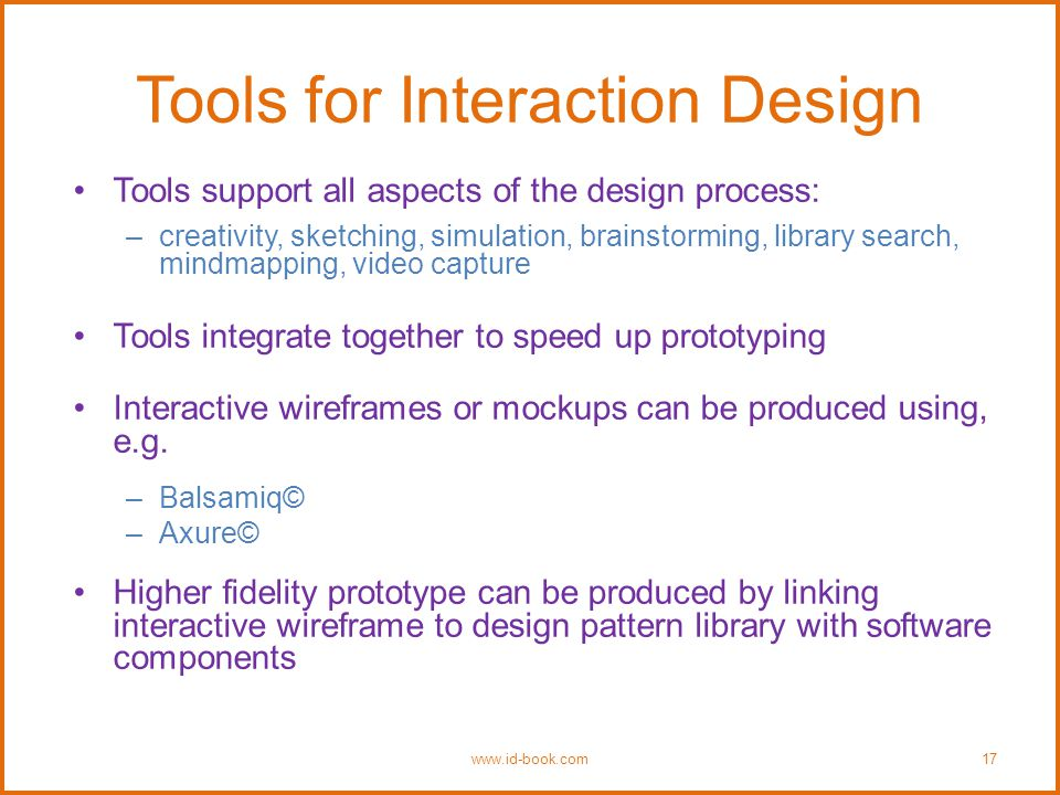 Tools for Interaction Design Tools support all aspects of the design process: –creativity, sketching, simulation, brainstorming, library search, mindmapping, video capture Tools integrate together to speed up prototyping Interactive wireframes or mockups can be produced using, e.g.