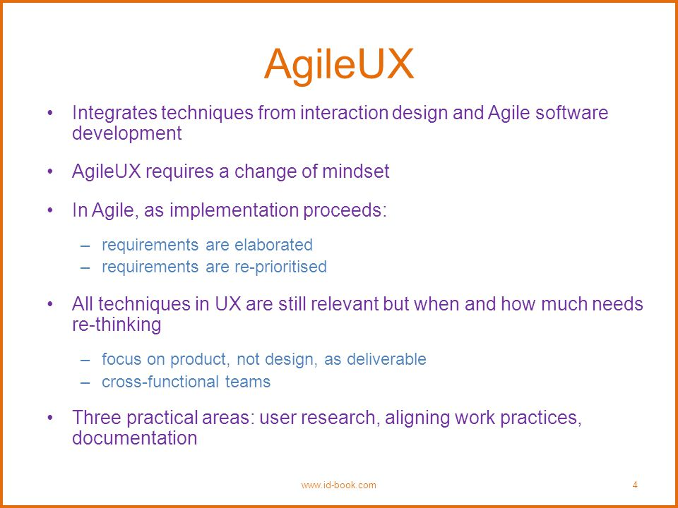 AgileUX Integrates techniques from interaction design and Agile software development AgileUX requires a change of mindset In Agile, as implementation proceeds: –requirements are elaborated –requirements are re-prioritised All techniques in UX are still relevant but when and how much needs re-thinking –focus on product, not design, as deliverable –cross-functional teams Three practical areas: user research, aligning work practices, documentation www.id-book.com4