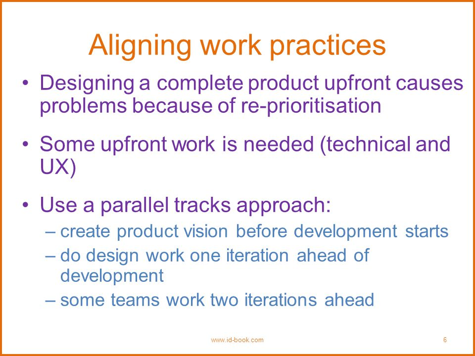 Aligning work practices Designing a complete product upfront causes problems because of re-prioritisation Some upfront work is needed (technical and UX) Use a parallel tracks approach: –create product vision before development starts –do design work one iteration ahead of development –some teams work two iterations ahead www.id-book.com6