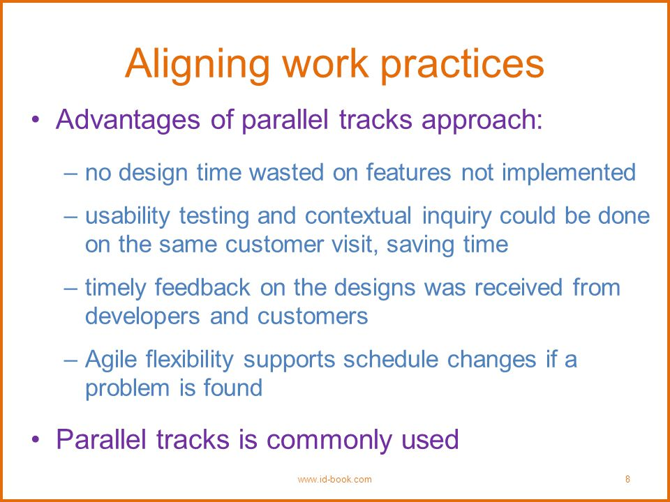 Aligning work practices Advantages of parallel tracks approach: –no design time wasted on features not implemented –usability testing and contextual inquiry could be done on the same customer visit, saving time –timely feedback on the designs was received from developers and customers –Agile flexibility supports schedule changes if a problem is found Parallel tracks is commonly used www.id-book.com8