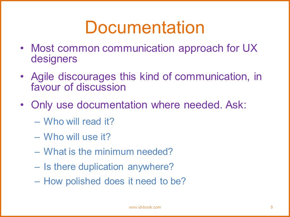 Documentation Most common communication approach for UX designers Agile discourages this kind of communication, in favour of discussion Only use documentation where needed.