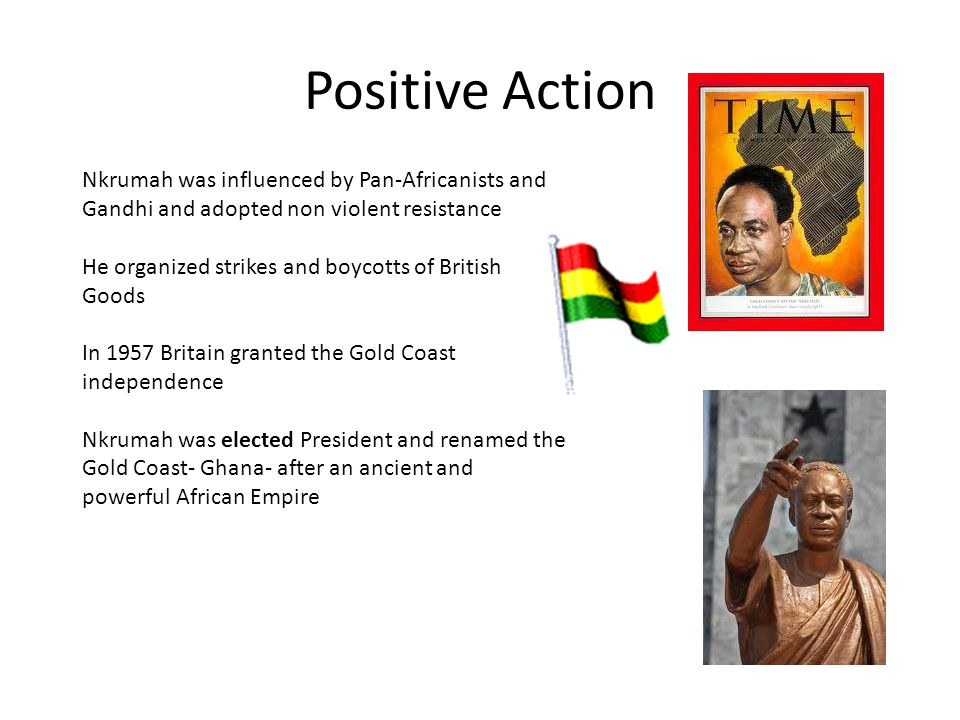 Positive Action Nkrumah was influenced by Pan-Africanists and Gandhi and adopted non violent resistance He organized strikes and boycotts of British Goods In 1957 Britain granted the Gold Coast independence Nkrumah was elected President and renamed the Gold Coast- Ghana- after an ancient and powerful African Empire