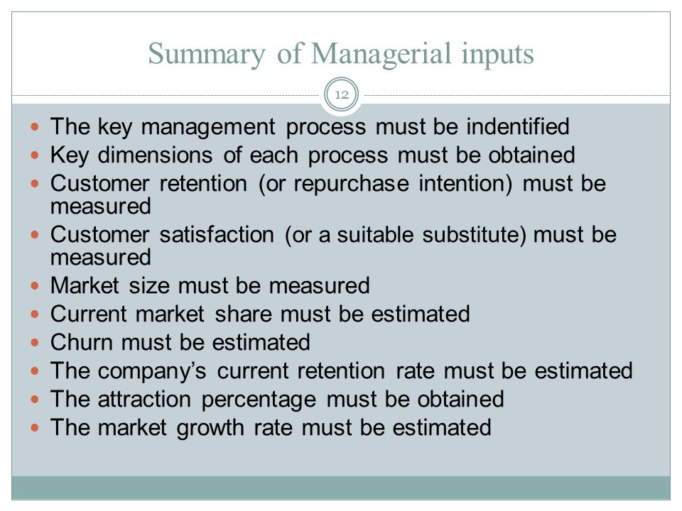Summary of Managerial inputs The key management process must be indentified Key dimensions of each process must be obtained Customer retention (or repurchase intention) must be measured Customer satisfaction (or a suitable substitute) must be measured Market size must be measured Current market share must be estimated Churn must be estimated The company's current retention rate must be estimated The attraction percentage must be obtained The market growth rate must be estimated 12