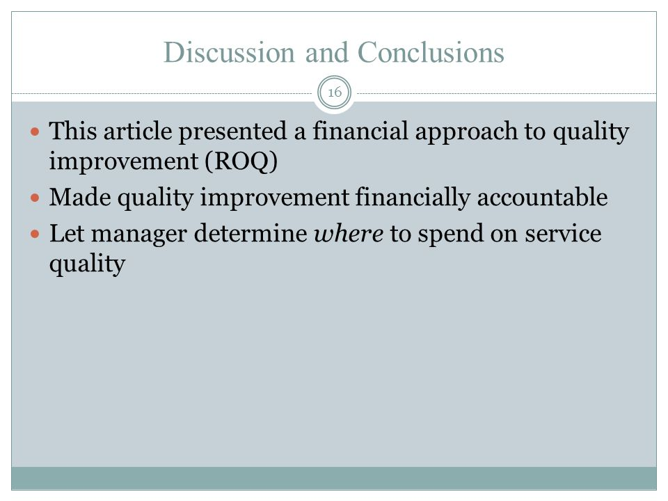 Discussion and Conclusions 16 This article presented a financial approach to quality improvement (ROQ) Made quality improvement financially accountable Let manager determine where to spend on service quality