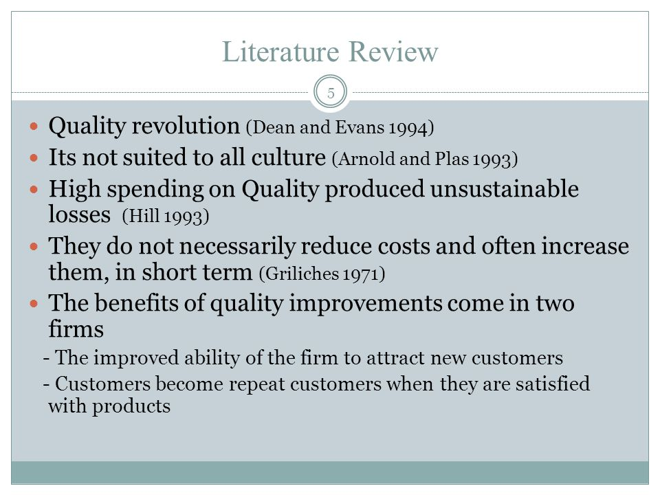 Literature Review Quality revolution (Dean and Evans 1994) Its not suited to all culture (Arnold and Plas 1993) High spending on Quality produced unsustainable losses (Hill 1993) They do not necessarily reduce costs and often increase them, in short term (Griliches 1971) The benefits of quality improvements come in two firms - The improved ability of the firm to attract new customers - Customers become repeat customers when they are satisfied with products 5