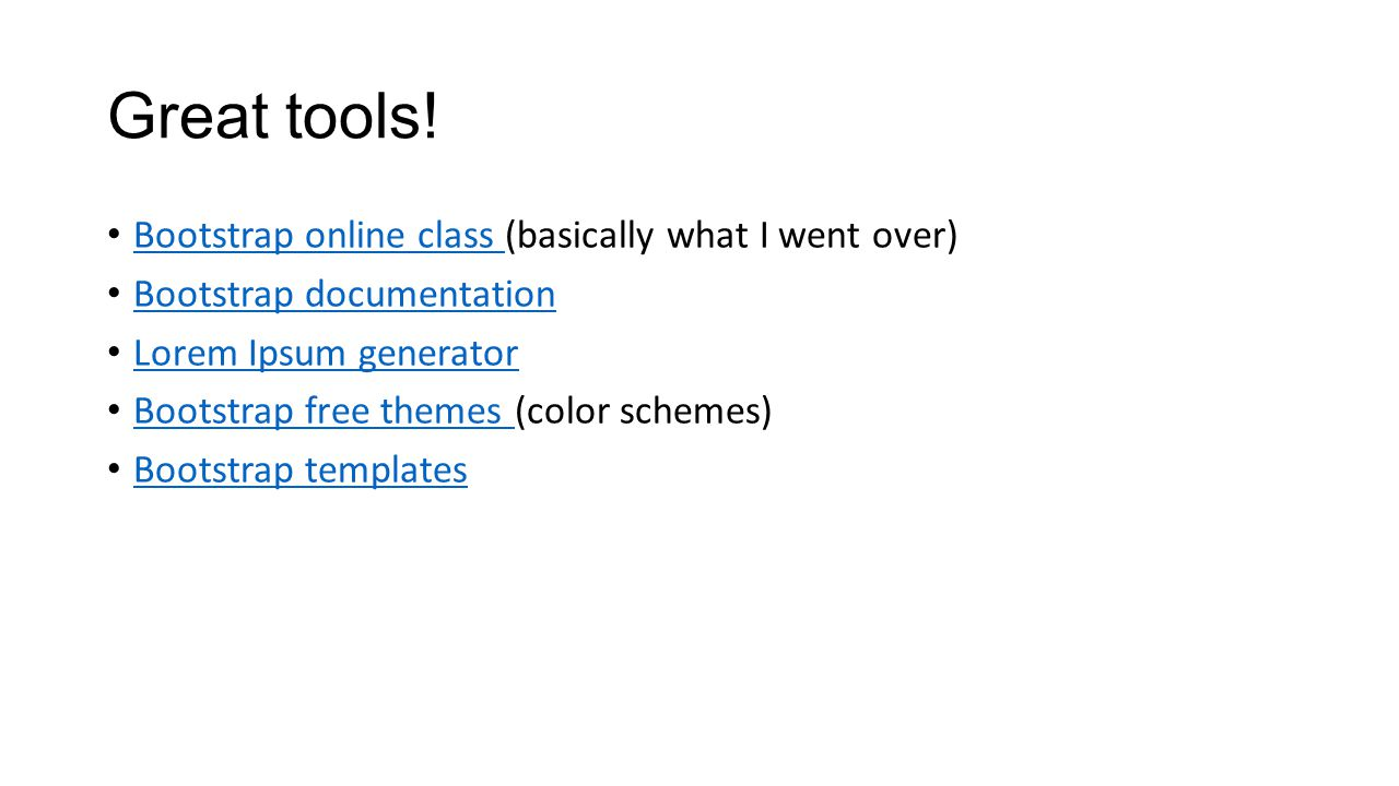 Great tools! Bootstrap online class (basically what I went over) Bootstrap online class Bootstrap documentation Lorem Ipsum generator Bootstrap free t