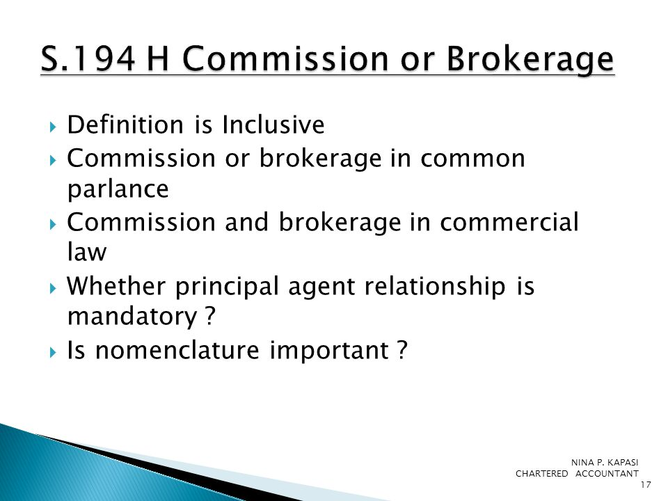 Definition is Inclusive  Commission or brokerage in common parlance  Commission and brokerage in commercial law  Whether principal agent relationship is mandatory .