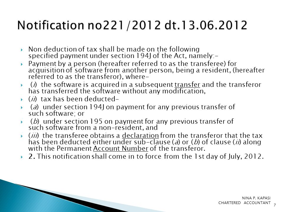  Non deduction of tax shall be made on the following specified payment under section 194J of the Act, namely:-  Payment by a person (hereafter referred to as the transferee) for acquisition of software from another person, being a resident, (hereafter referred to as the transferor), where-  (i) the software is acquired in a subsequent transfer and the transferor has transferred the software without any modification,  (ii) tax has been deducted-  (a) under section 194J on payment for any previous transfer of such software; or  (b) under section 195 on payment for any previous transfer of such software from a non-resident, and  (iii) the transferee obtains a declaration from the transferor that the tax has been deducted either under sub-clause (a) or (b) of clause (ii) along with the Permanent Account Number of the transferor.