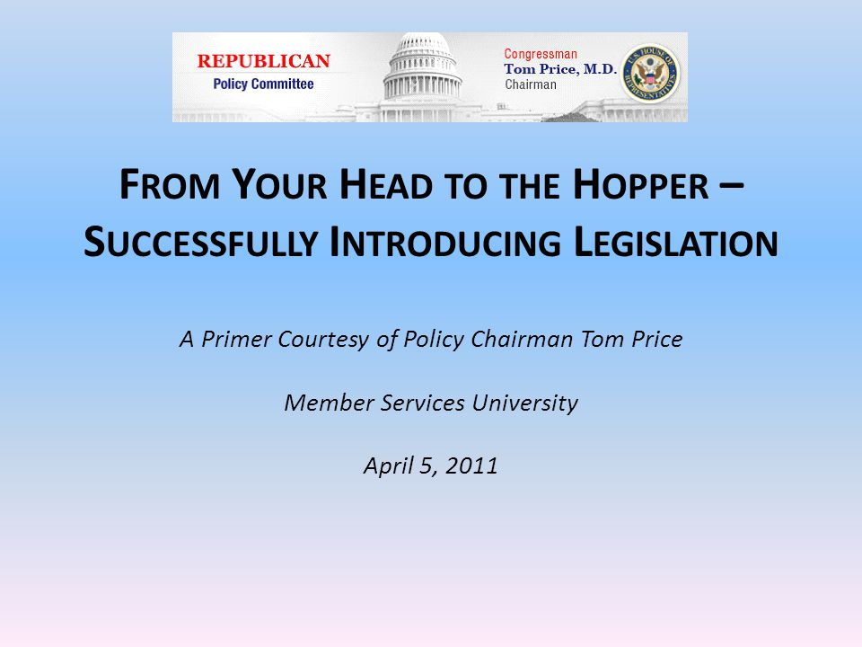 F ROM Y OUR H EAD TO THE H OPPER – S UCCESSFULLY I NTRODUCING L EGISLATION A Primer Courtesy of Policy Chairman Tom Price Member Services University April 5, 2011
