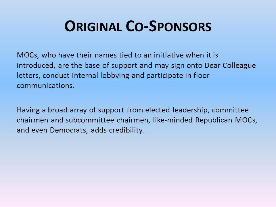 O RIGINAL C O -S PONSORS MOCs, who have their names tied to an initiative when it is introduced, are the base of support and may sign onto Dear Colleague letters, conduct internal lobbying and participate in floor communications.