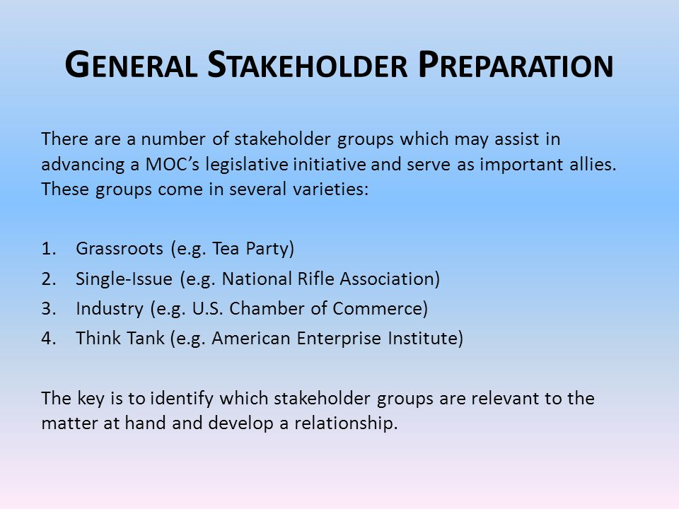 G ENERAL S TAKEHOLDER P REPARATION There are a number of stakeholder groups which may assist in advancing a MOC's legislative initiative and serve as important allies.