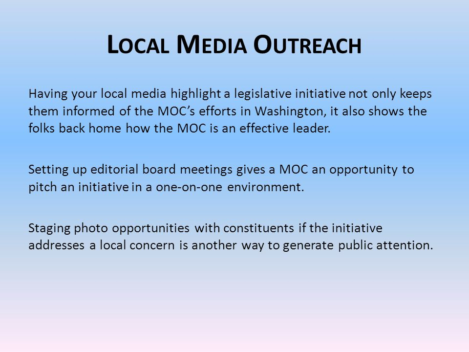 L OCAL M EDIA O UTREACH Having your local media highlight a legislative initiative not only keeps them informed of the MOC's efforts in Washington, it also shows the folks back home how the MOC is an effective leader.