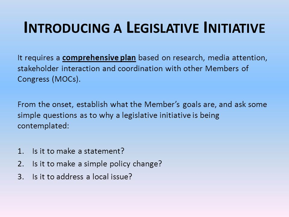 I NTRODUCING A L EGISLATIVE I NITIATIVE It requires a comprehensive plan based on research, media attention, stakeholder interaction and coordination with other Members of Congress (MOCs).