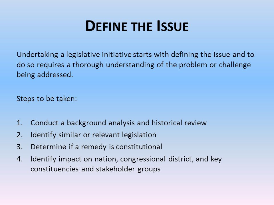 D EFINE THE I SSUE Undertaking a legislative initiative starts with defining the issue and to do so requires a thorough understanding of the problem or challenge being addressed.