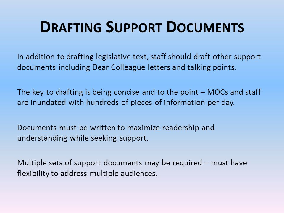 D RAFTING S UPPORT D OCUMENTS In addition to drafting legislative text, staff should draft other support documents including Dear Colleague letters and talking points.