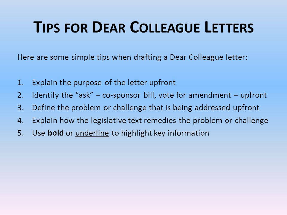 T IPS FOR D EAR C OLLEAGUE L ETTERS Here are some simple tips when drafting a Dear Colleague letter: 1.Explain the purpose of the letter upfront 2.Identify the ask – co-sponsor bill, vote for amendment – upfront 3.Define the problem or challenge that is being addressed upfront 4.Explain how the legislative text remedies the problem or challenge 5.Use bold or underline to highlight key information