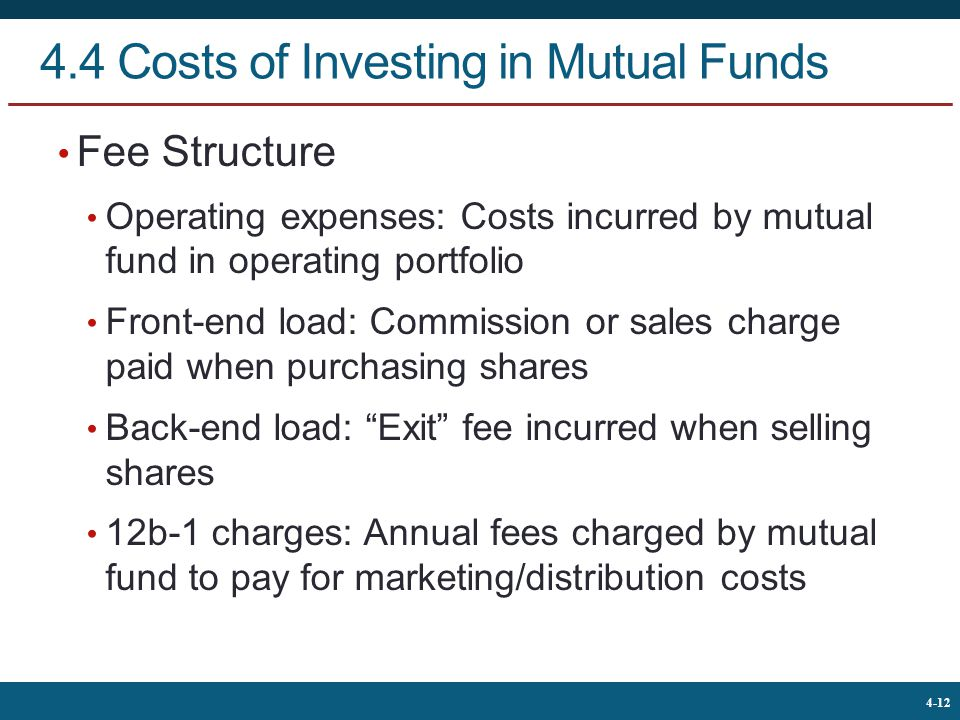 The McGraw-Hill Companies, © 2013 12 4-12 4.4 Costs of Investing in Mutual Funds Fee Structure Operating expenses: Costs incurred by mutual fund in operating portfolio Front-end load: Commission or sales charge paid when purchasing shares Back-end load: Exit fee incurred when selling shares 12b-1 charges: Annual fees charged by mutual fund to pay for marketing/distribution costs