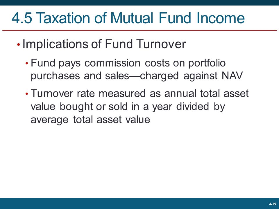 The McGraw-Hill Companies, © 2013 19 4-19 4.5 Taxation of Mutual Fund Income Implications of Fund Turnover Fund pays commission costs on portfolio purchases and sales—charged against NAV Turnover rate measured as annual total asset value bought or sold in a year divided by average total asset value