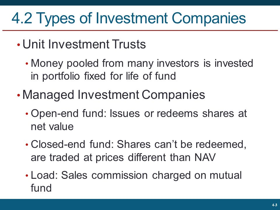The McGraw-Hill Companies, © 2013 3 4-3 4.2 Types of Investment Companies Unit Investment Trusts Money pooled from many investors is invested in portfolio fixed for life of fund Managed Investment Companies Open-end fund: Issues or redeems shares at net value Closed-end fund: Shares can't be redeemed, are traded at prices different than NAV Load: Sales commission charged on mutual fund