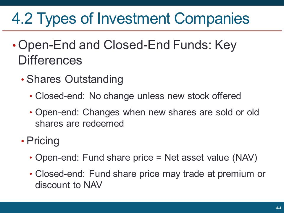The McGraw-Hill Companies, © 2013 4 4-4 4.2 Types of Investment Companies Open-End and Closed-End Funds: Key Differences Shares Outstanding Closed-end: No change unless new stock offered Open-end: Changes when new shares are sold or old shares are redeemed Pricing Open-end: Fund share price = Net asset value (NAV) Closed-end: Fund share price may trade at premium or discount to NAV