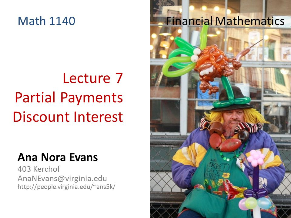 Lecture 7 Partial Payments Discount Interest Ana Nora Evans 403 Kerchof AnaNEvans@virginia.edu http://people.virginia.edu/~ans5k/ Math 1140 Financial