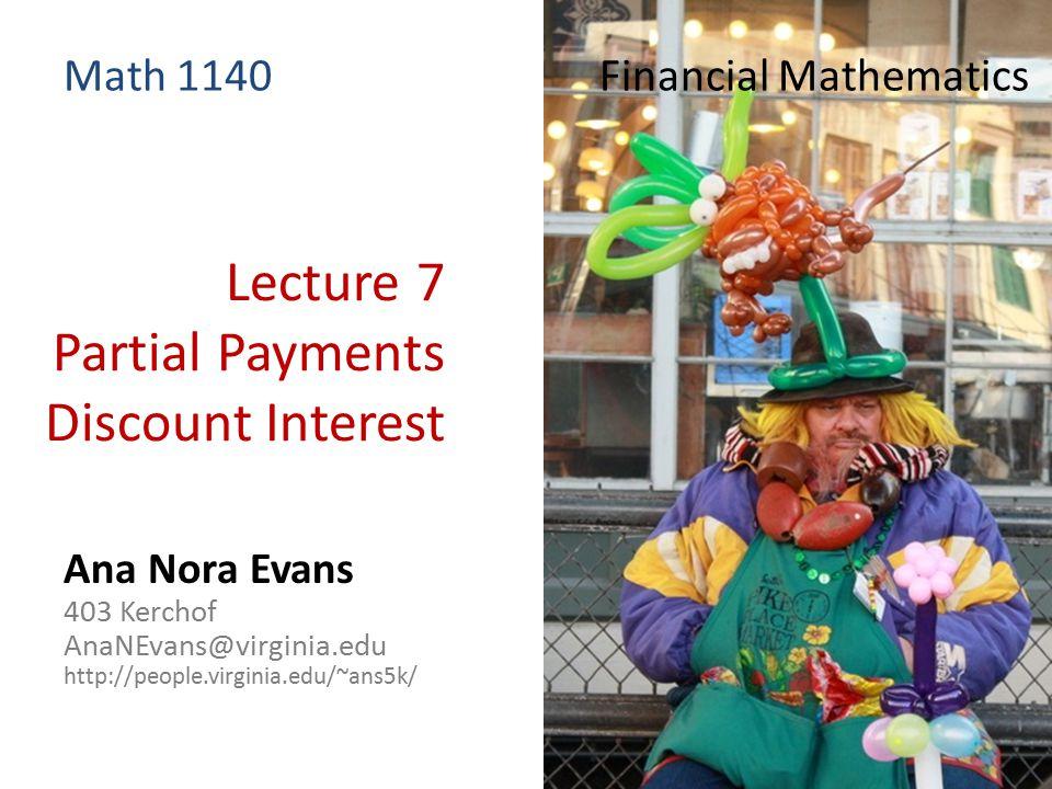 Lecture 7 Partial Payments Discount Interest Ana Nora Evans 403 Kerchof AnaNEvans@virginia.edu http://people.virginia.edu/~ans5k/ Math 1140 Financial Mathematics