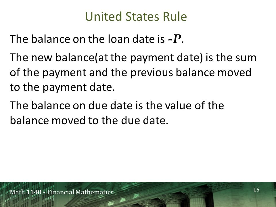 Math 1140 - Financial Mathematics United States Rule The balance on the loan date is -P. The new balance(at the payment date) is the sum of the paymen