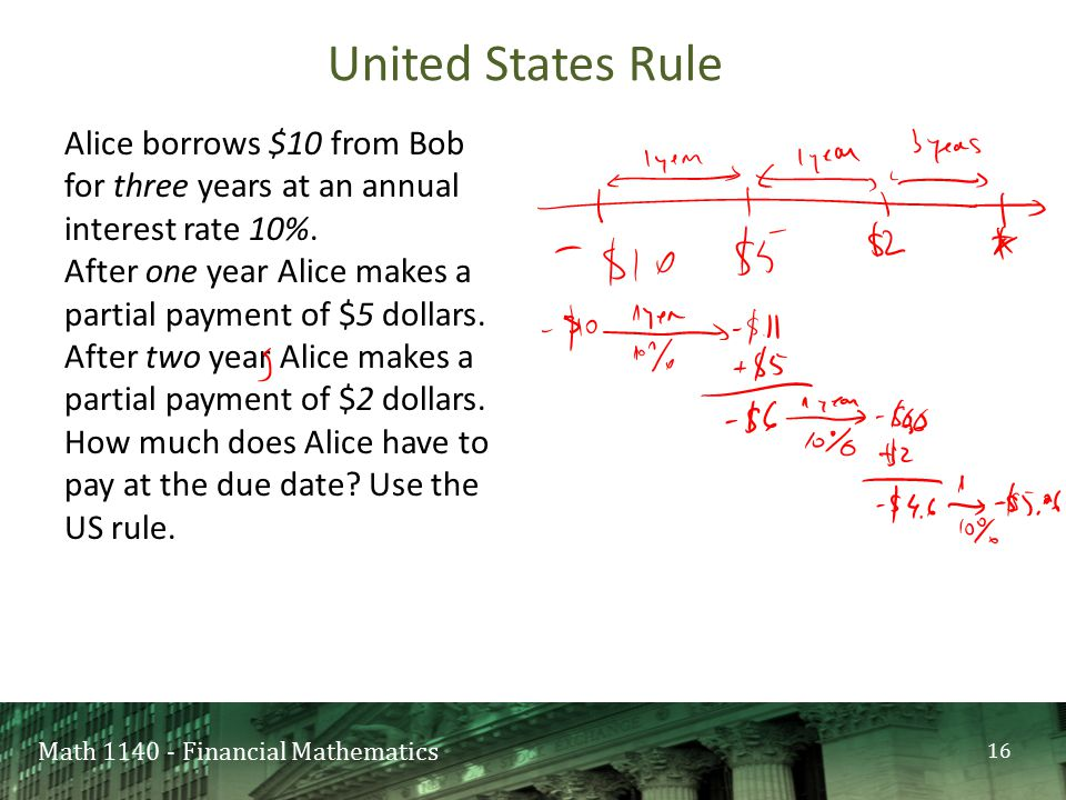 Math 1140 - Financial Mathematics United States Rule 16 Alice borrows $10 from Bob for three years at an annual interest rate 10%. After one year Alic