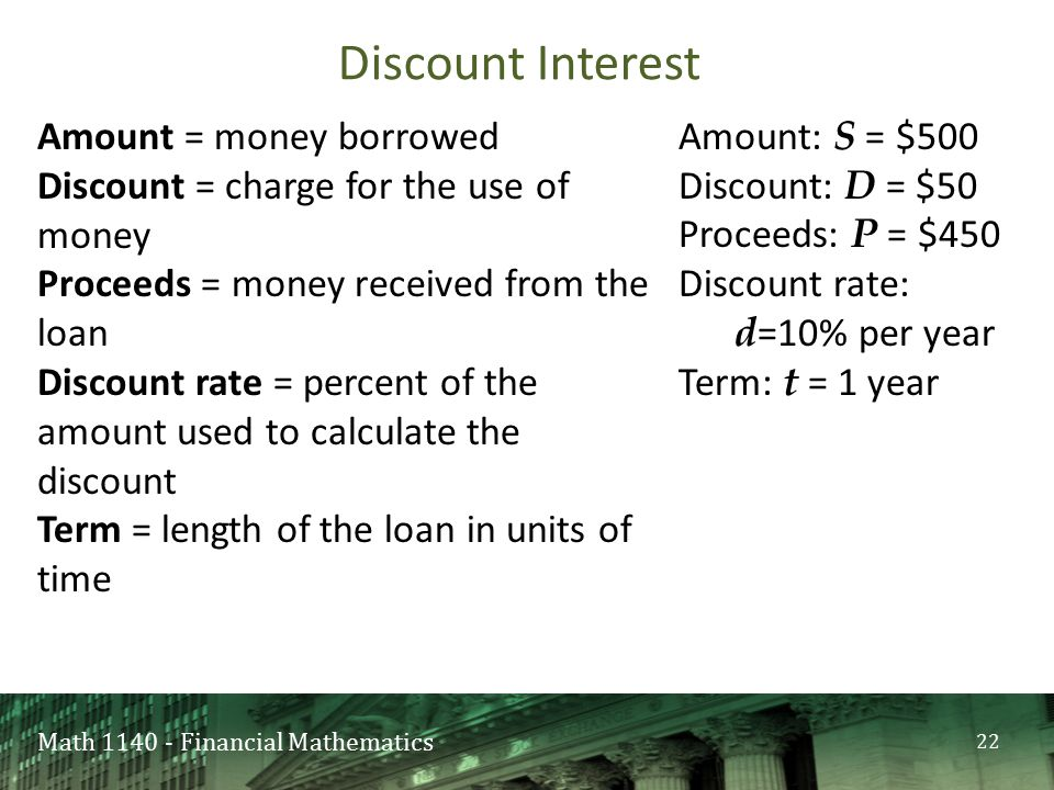 Math 1140 - Financial Mathematics Amount: S = $500 Discount: D = $50 Proceeds: P = $450 Discount rate: d =10% per year Term: t = 1 year Discount Interest 22 Amount = money borrowed Discount = charge for the use of money Proceeds = money received from the loan Discount rate = percent of the amount used to calculate the discount Term = length of the loan in units of time
