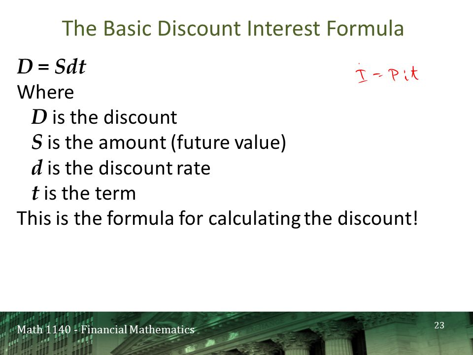 Math 1140 - Financial Mathematics The Basic Discount Interest Formula D = Sdt Where D is the discount S is the amount (future value) d is the discount rate t is the term This is the formula for calculating the discount.