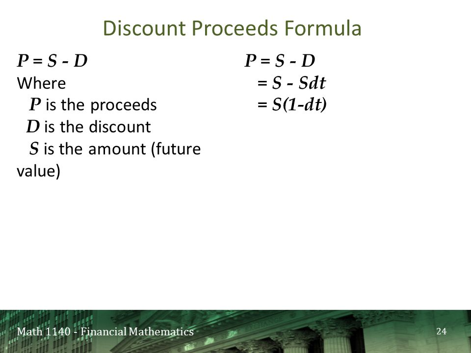 Math 1140 - Financial Mathematics P = S - D Where P is the proceeds D is the discount S is the amount (future value) P = S - D = S - Sdt = S(1-dt) Dis