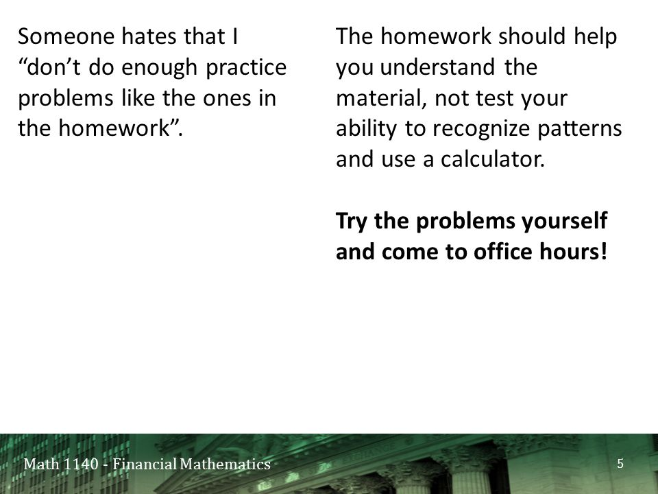 Math 1140 - Financial Mathematics Someone hates that I don't do enough practice problems like the ones in the homework .