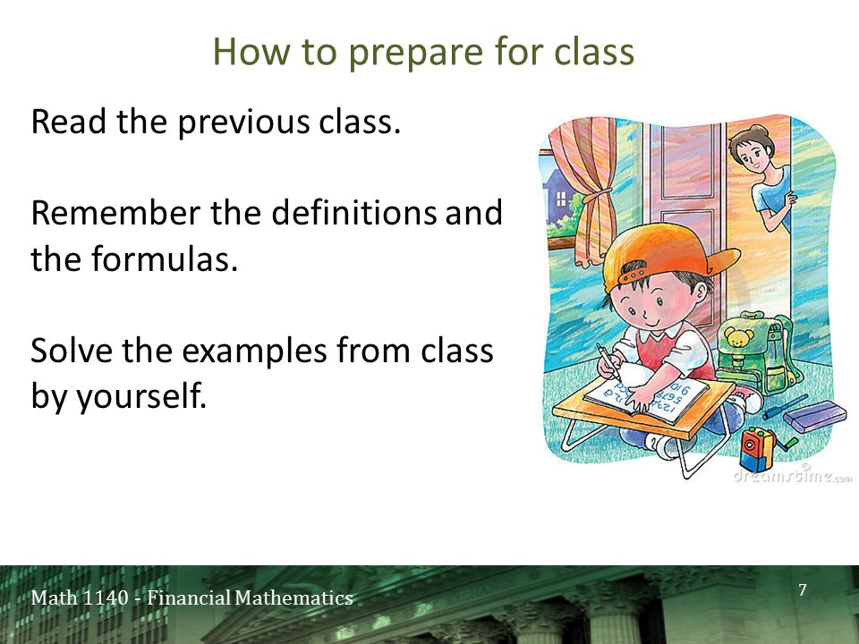Math 1140 - Financial Mathematics How to prepare for class Read the previous class. Remember the definitions and the formulas. Solve the examples from