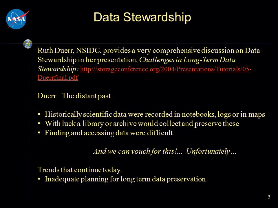 Data Stewardship 3 Ruth Duerr, NSIDC, provides a very comprehensive discussion on Data Stewardship in her presentation, Challenges in Long-Term Data S