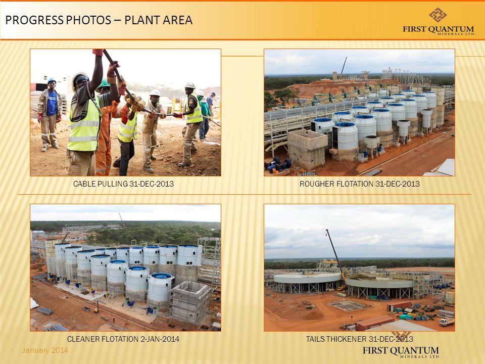 January 2014 PROGRESS PHOTOS – PLANT AREA CLEANER FLOTATION 2-JAN-2014TAILS THICKENER 31-DEC-2013 CABLE PULLING 31-DEC-2013ROUGHER FLOTATION 31-DEC-2013