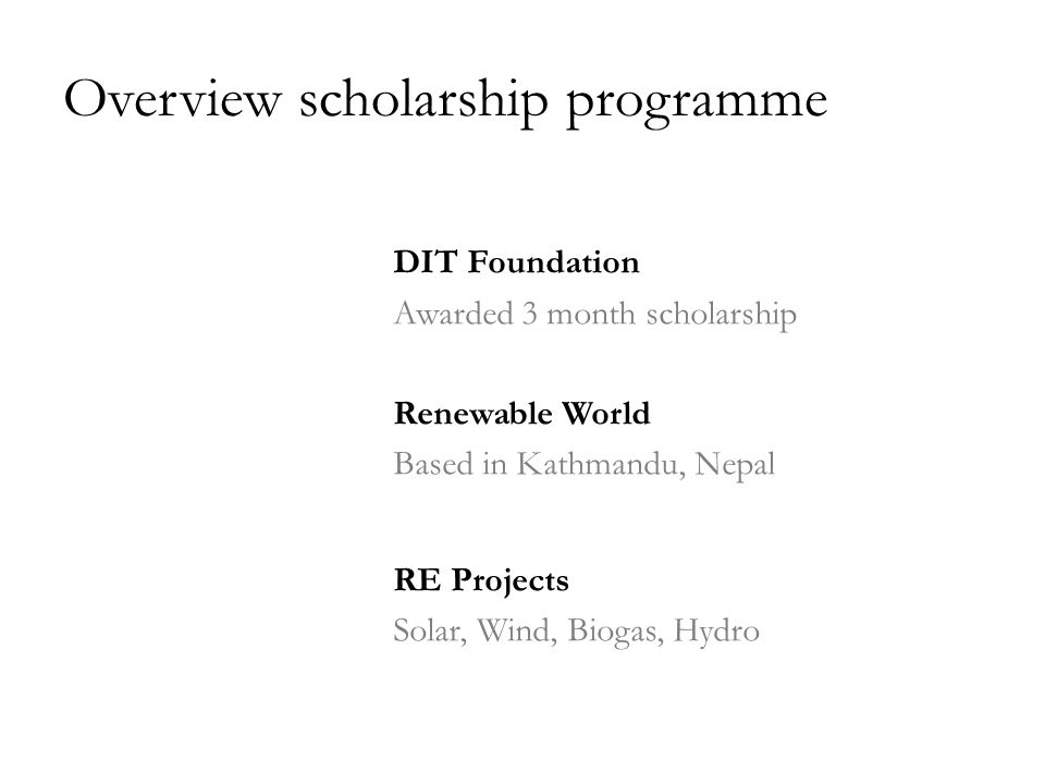 Overview scholarship programme DIT Foundation Awarded 3 month scholarship Renewable World Based in Kathmandu, Nepal RE Projects Solar, Wind, Biogas, Hydro