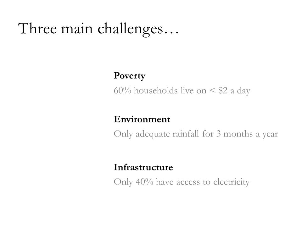 Three main challenges… Poverty 60% households live on < $2 a day Environment Only adequate rainfall for 3 months a year Infrastructure Only 40% have access to electricity