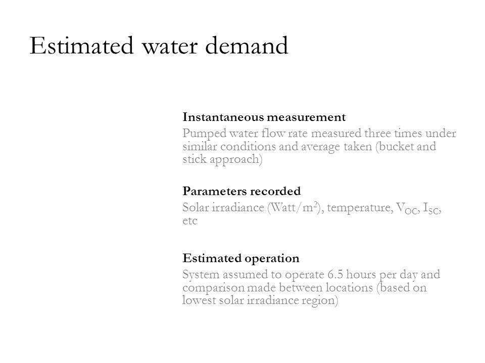 Estimated water demand Instantaneous measurement Pumped water flow rate measured three times under similar conditions and average taken (bucket and stick approach) Parameters recorded Solar irradiance (Watt/m 2 ), temperature, V OC, I SC, etc Estimated operation System assumed to operate 6.5 hours per day and comparison made between locations (based on lowest solar irradiance region)