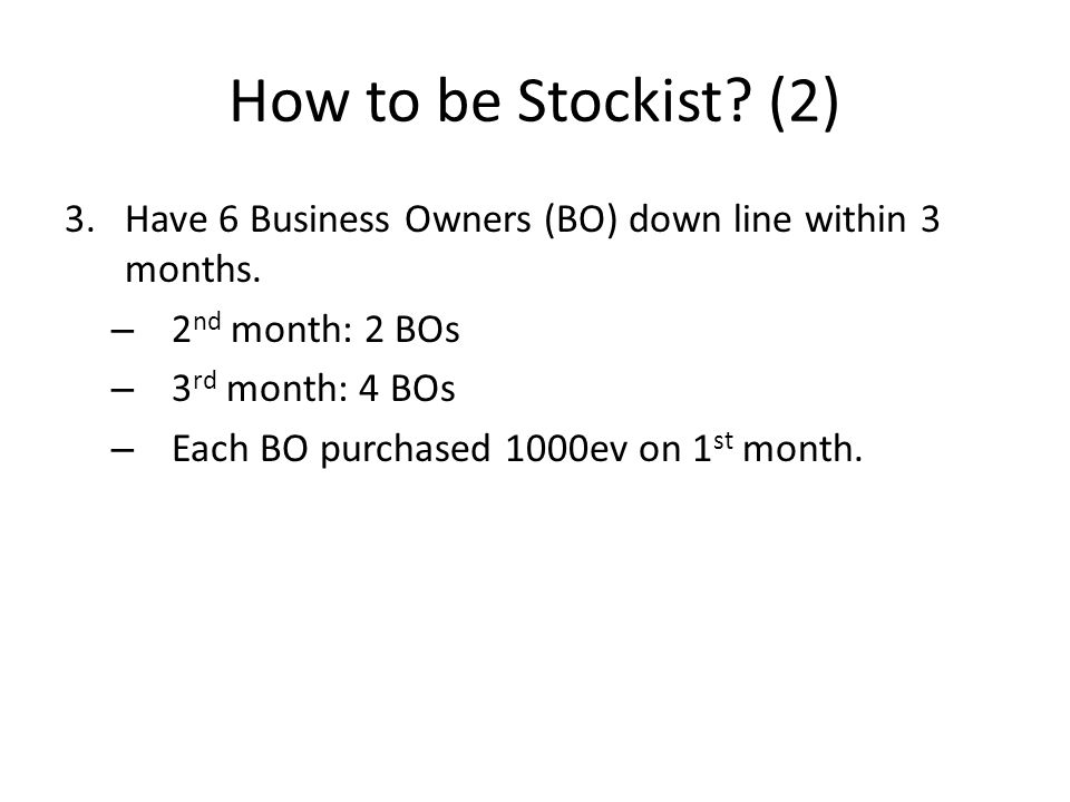 How to be Stockist. (2) 3.Have 6 Business Owners (BO) down line within 3 months.