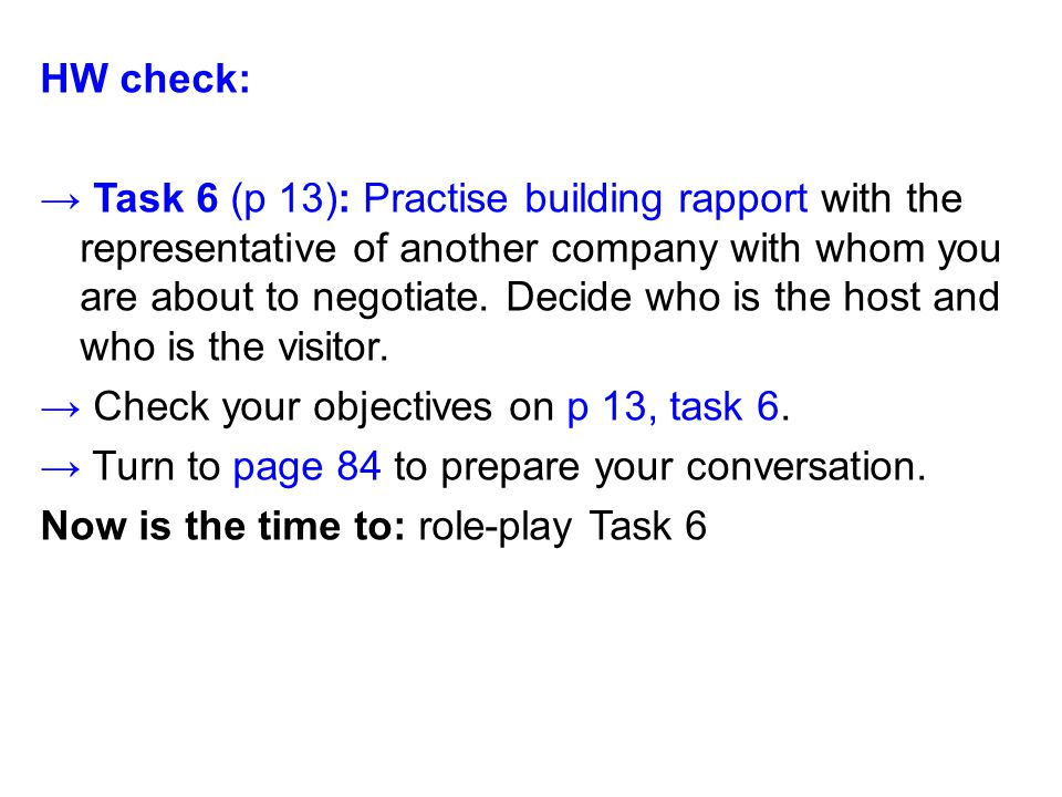 HW check: → Task 6 (p 13): Practise building rapport with the representative of another company with whom you are about to negotiate.
