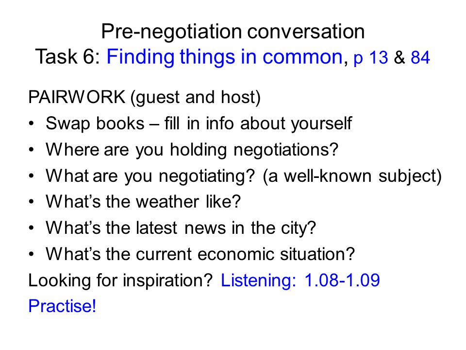 Pre-negotiation conversation Task 6: Finding things in common, p 13 & 84 PAIRWORK (guest and host) Swap books – fill in info about yourself Where are you holding negotiations.