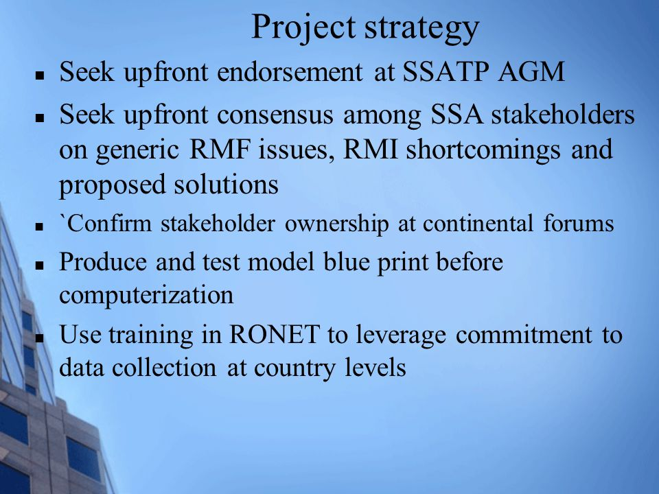 Project strategy Seek upfront endorsement at SSATP AGM Seek upfront consensus among SSA stakeholders on generic RMF issues, RMI shortcomings and proposed solutions `Confirm stakeholder ownership at continental forums Produce and test model blue print before computerization Use training in RONET to leverage commitment to data collection at country levels