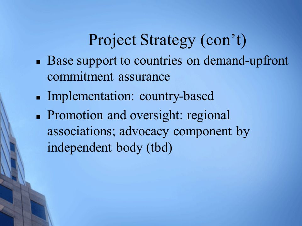 Project Strategy (con't) Base support to countries on demand-upfront commitment assurance Implementation: country-based Promotion and oversight: regional associations; advocacy component by independent body (tbd)