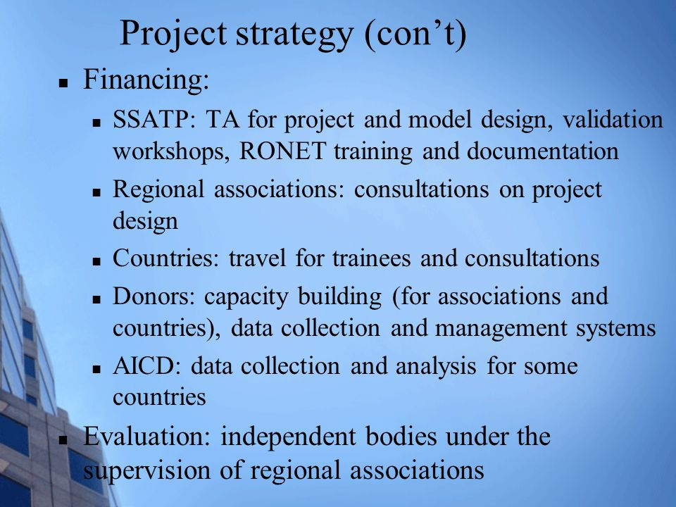 Project strategy (con't) Financing: SSATP: TA for project and model design, validation workshops, RONET training and documentation Regional associations: consultations on project design Countries: travel for trainees and consultations Donors: capacity building (for associations and countries), data collection and management systems AICD: data collection and analysis for some countries Evaluation: independent bodies under the supervision of regional associations